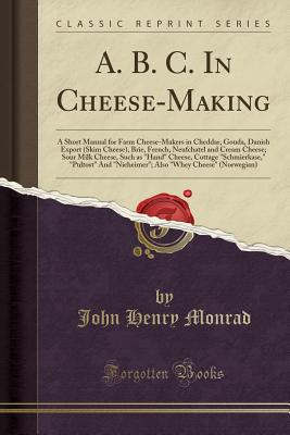 """A. B. C. in Cheese-Making: A Short Manual for Farm Cheese-Makers in Cheddar, Gouda, Danish Export (Skim Cheese), Brie, French, Neufchatel and Cream Cheese; Sour Milk Cheese, Such as """"Hand"""" Cheese, Cottage """"Schmierkase,"""" """"Pultost"""" and """"Nieheimer""""; Also """"Wh - Monrad, John Henry"""
