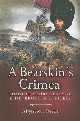 A Bearskin's Crimea: Colonel Henry Percy VC and His Brother Officers - Percy, Algernon