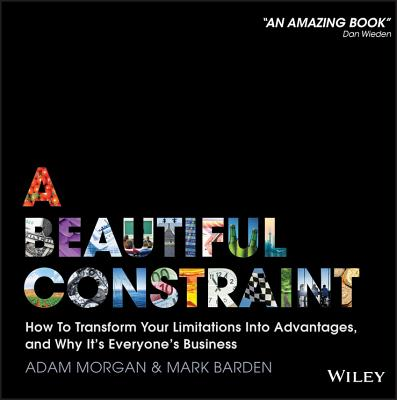 A Beautiful Constraint: How to Transform Your Limitations Into Advantages, and Why It's Everyone's Business - Morgan, Adam, and Barden, Mark