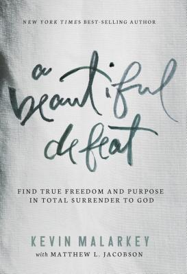 A Beautiful Defeat: Find True Freedom and Purpose in Total Surrender to God - Malarkey, Kevin