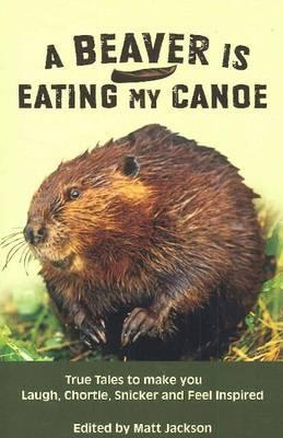 A Beaver is Eating My Canoe: True Tales to make you Laugh, Chortle, Snicker and Feel Inspired - Jackson, Matt (Editor)