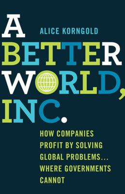 A Better World, Inc.: How Companies Profit by Solving Global Problems...Where Governments Cannot - Korngold, Alice