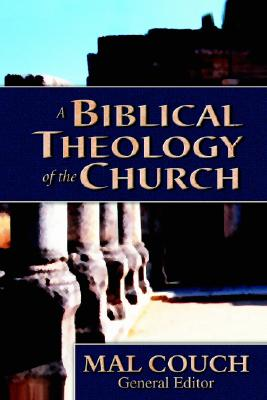 A Biblical Theology of the Church - Couch, Mal, Dr. (Editor), and Figart, Thomas (Contributions by), and Fruchtenbaum, Arnold (Contributions by)