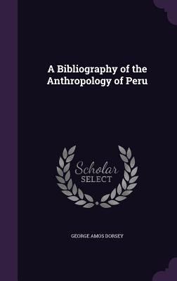 A Bibliography of the Anthropology of Peru - Dorsey, George Amos