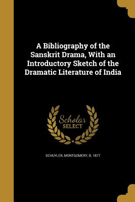 A Bibliography of the Sanskrit Drama, with an Introductory Sketch of the Dramatic Literature of India - Schuyler, Montgomery B 1877 (Creator)