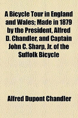 A Bicycle Tour in England and Wales; Made in 1879 by the President, Alfred D. Chandler, and Captain John C. Sharp, Jr. of the Suffolk Bicycle Club O - Chandler, Alfred DuPont, Jr.