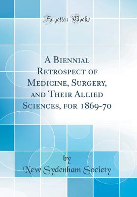 A Biennial Retrospect of Medicine, Surgery, and Their Allied Sciences, for 1869-70 (Classic Reprint) - Society, New Sydenham