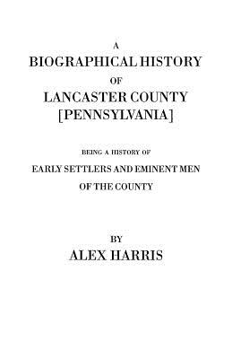 A Biographical History of Lancaster County [Pennsylvania]. Being a History of Early Settlers and Eminent Men of the County [Originally Published 187 - Harris, Alex