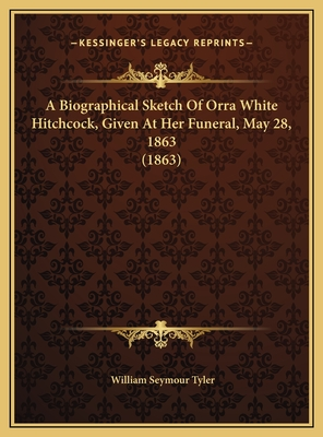 A Biographical Sketch of Orra White Hitchcock, Given at Her Funeral, May 28, 1863 (1863) - Tyler, William Seymour