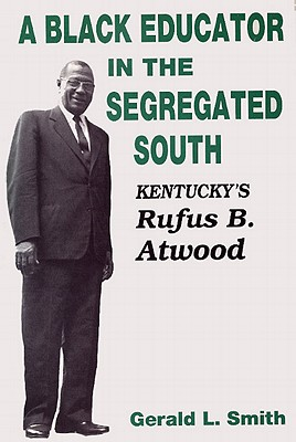 A Black Educator in the Segregated South: Kentucky's Rufus B. Atwood - Smith, Gerald L, Professor