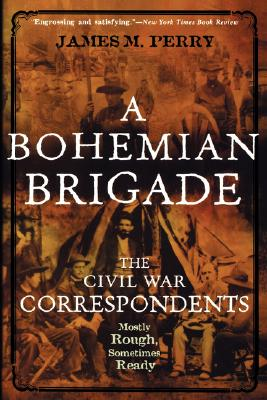 A Bohemian Brigade: The Civil War Correspondents--Mostly Rough, Sometimes Ready - Perry, James M