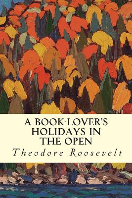 A Book-Lover's Holidays in the Open - Roosevelt, Theodore