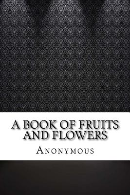 A Book of Fruits and Flowers - Anonymous