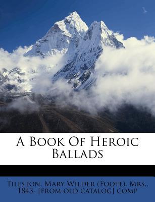 A Book of Heroic Ballads - Tileston, Mary (Creator)