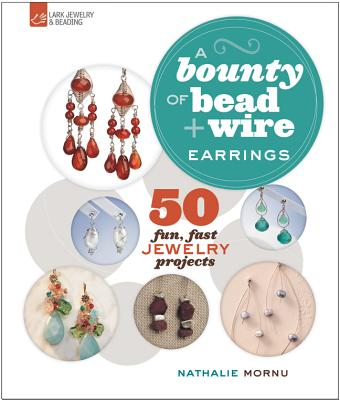 A Bounty of Bead & Wire Earrings: 50 Fun, Fast Jewelry Projects - Mornu, Nathalie
