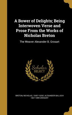 A Bower of Delights; Being Interwoven Verse and Prose from the Works of Nicholas Breton: The Weaver Alexander B. Grosart - Breton, Nicholas 1545?-1626? (Creator), and Grosart, Alexander Balloch 1827-1899