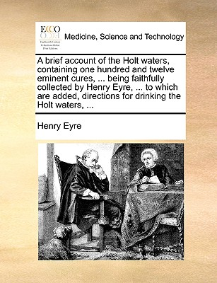 A Brief Account of the Holt Waters, Containing One Hundred and Twelve Eminent Cures, ... Being Faithfully Collected by Henry Eyre, ... to Which Are Added, Directions for Drinking the Holt Waters, ... - Eyre, Henry