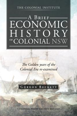 A Brief Economic History of Colonial Nsw: The Golden Years of the Colonial Era Re-Examined - Beckett, Gordon