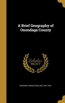 A Brief Geography of Onondaga County - Bardeen, Charles William 1847-1924 (Creator)