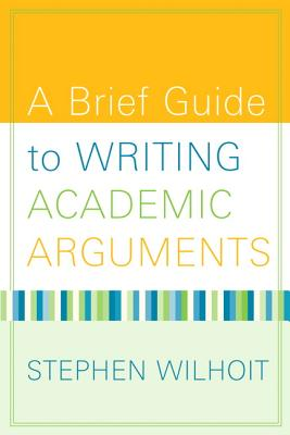 A Brief Guide to Writing Academic Arguments - Wilhoit, Stephen W