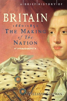 A Brief History of Britain 1660 - 1851: The Making of the Nation - Gibson, William