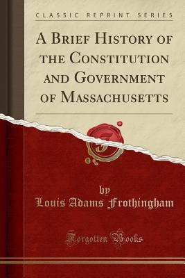 A Brief History of the Constitution and Government of Massachusetts (Classic Reprint) - Frothingham, Louis Adams