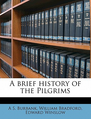 A Brief History of the Pilgrims - Burbank, A S, and Bradford, William, Governor, and Winslow, Edward