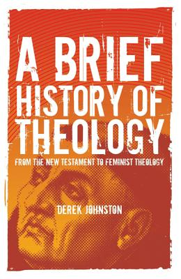 A Brief History of Theology: From the New Testament to Feminist Theology - Johnston, Derek