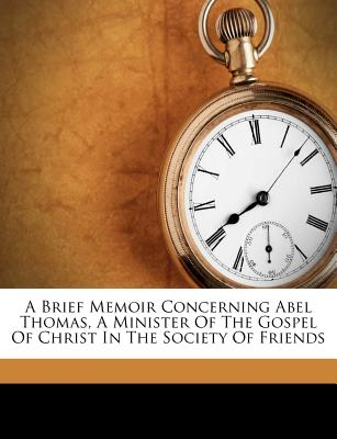 A Brief Memoir Concerning Abel Thomas, a Minister of the Gospel of Christ in the Society of Friends - Marian S Carson Collection (Library of (Creator)