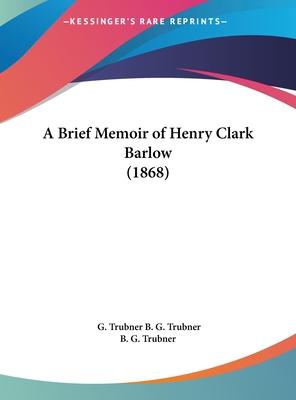 A Brief Memoir of Henry Clark Barlow (1868) - B G Trubner, G Trubner