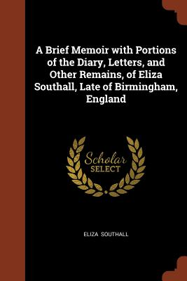 A Brief Memoir with Portions of the Diary, Letters, and Other Remains, of Eliza Southall, Late of Birmingham, England - Southall, Eliza