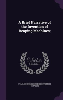 A Brief Narrative of the Invention of Reaping Machines; - [Stabler, Edward] 1794-1883 [From Old C (Creator)
