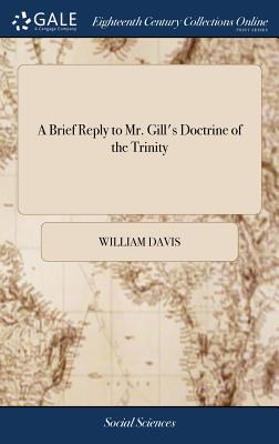 A Brief Reply to Mr. Gill's Doctrine of the Trinity: Being a Defence of a Small Piece, Intitled, the Great Concern of Jew and Gentile. by a Christian Physician - Davis, William