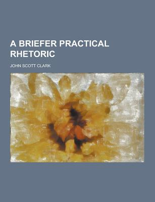A Briefer Practical Rhetoric - Clark, John Scott
