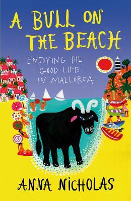 A Bull on the Beach: Enjoying the good life in Mallorca - Nicholas, Anna