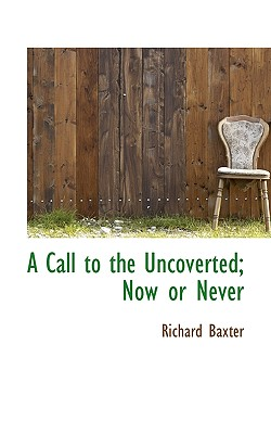 A Call to the Uncoverted; Now or Never - Baxter, Richard