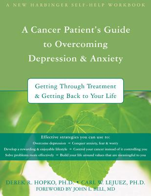 A Cancer Patient's Guide to Overcoming Depression and Anxiety: Getting Through Treatment and Getting Back to Your Life - Hopko, Derek, PhD, and Lejuez, Carl W