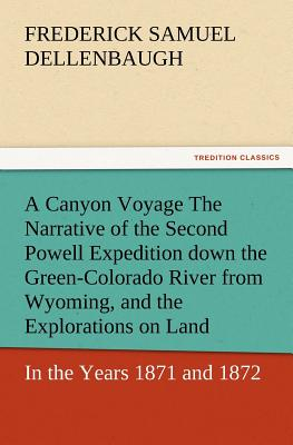 A Canyon Voyage the Narrative of the Second Powell Expedition Down the Green-Colorado River from Wyoming, and the Explorations on Land, in the Years - Dellenbaugh, Frederick Samuel