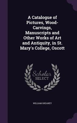 A Catalogue of Pictures, Wood-Carvings, Manuscripts and Other Works of Art and Antiquity, in St. Mary's College, Oscott - Greaney, William