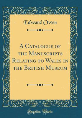A Catalogue of the Manuscripts Relating to Wales in the British Museum (Classic Reprint) - Owen, Edward