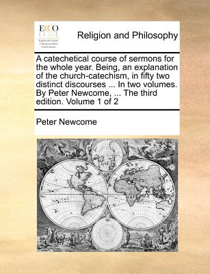 A Catechetical Course of Sermons for the Whole Year. Being, an Explanation of the Church-Catechism, in Fifty Two Distinct Discourses ... in Two Volumes. by Peter Newcome, ... the Third Edition. Volume 1 of 2 - Newcome, Peter