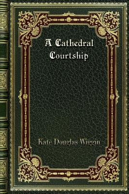 A Cathedral Courtship - Wiggin, Kate Douglas