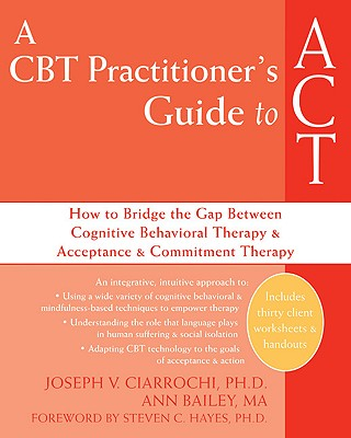 A CBT Practitioner's Guide to ACT: How to Bridge the Gap Between Cognitive Behavioral Therapy and Acceptance and Commitment Therapy - Ciarrochi, Joseph V, PhD, and Bailey, Ann, and Hayes, Steven C, PhD (Foreword by)
