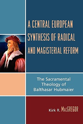 A Central European Synthesis of Radical and Magisterial Reform: The Sacramental Theology of Balthasar Hubmaier - MacGregor, Kirk R