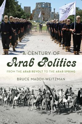 A Century of Arab Politics: From the Arab Revolt to the Arab Spring - Maddy-Weitzman, Bruce