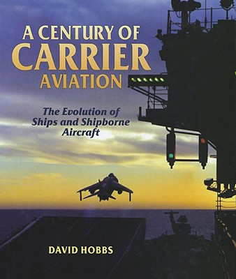 A Century of Carrier Aviation: The Evolution of Ships and Shipborne Aircarft - Hobbs, David, Mr.