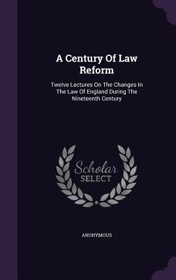 A Century of Law Reform: Twelve Lectures on the Changes in the Law of England During the Nineteenth Century - Anonymous