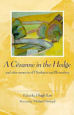 A Cezanne in the Hedge and Other Memories of Charleston and Bloomsbury - Lee, Hugh (Editor), and Holroyd, Michael (Foreword by)