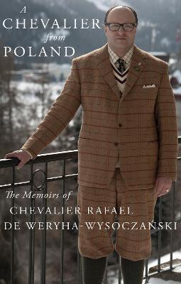A Chevalier from Poland: The Memoirs of Chevalier Rafael de Weryha-Wysoczanski - Rafael de Weryha-Wysoczanski, Chevalier