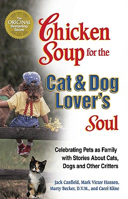 A Chicken Soup for the Cat & Dog Lover's Soul: Celebrating Pets as Family with Stories about Cats, Dogs and Other Critters - Canfield, Jack, and Hansen, Mark Victor, and Becker, Marty, D.V.M